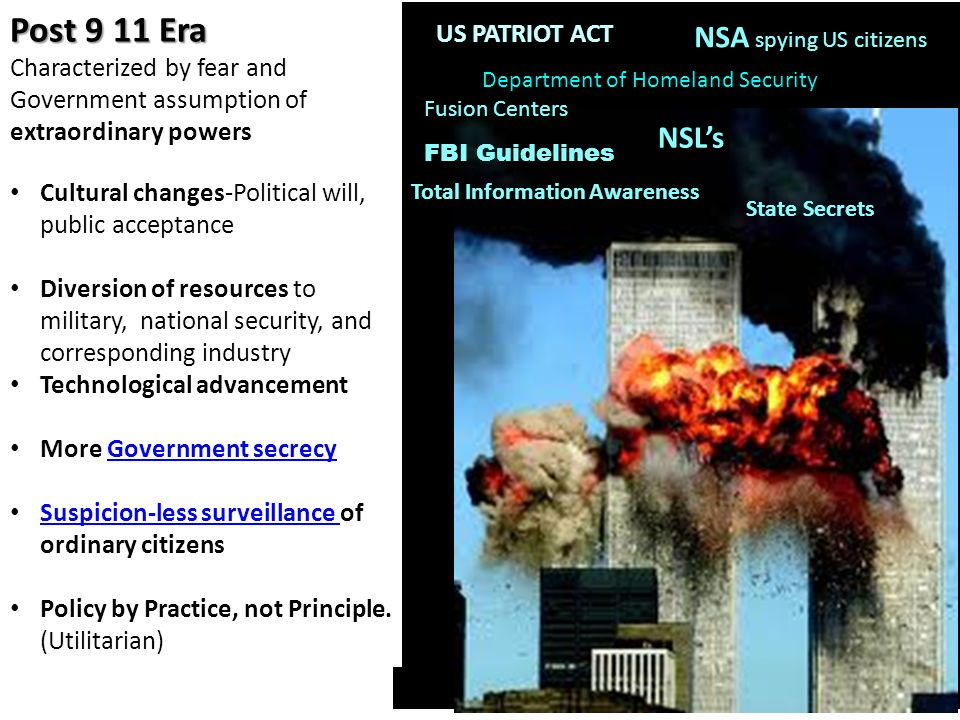 US PATRIOT ACT Post 9 11 Era Characterized by fear and Government assumption of extraordinary powers Cultural changes-Political will, public acceptance Diversion of resources to military, national security, and corresponding industry Technological advancement More Government secrecyGovernment secrecy Suspicion-less surveillance of ordinary citizens Suspicion-less surveillance Policy by Practice, not Principle.