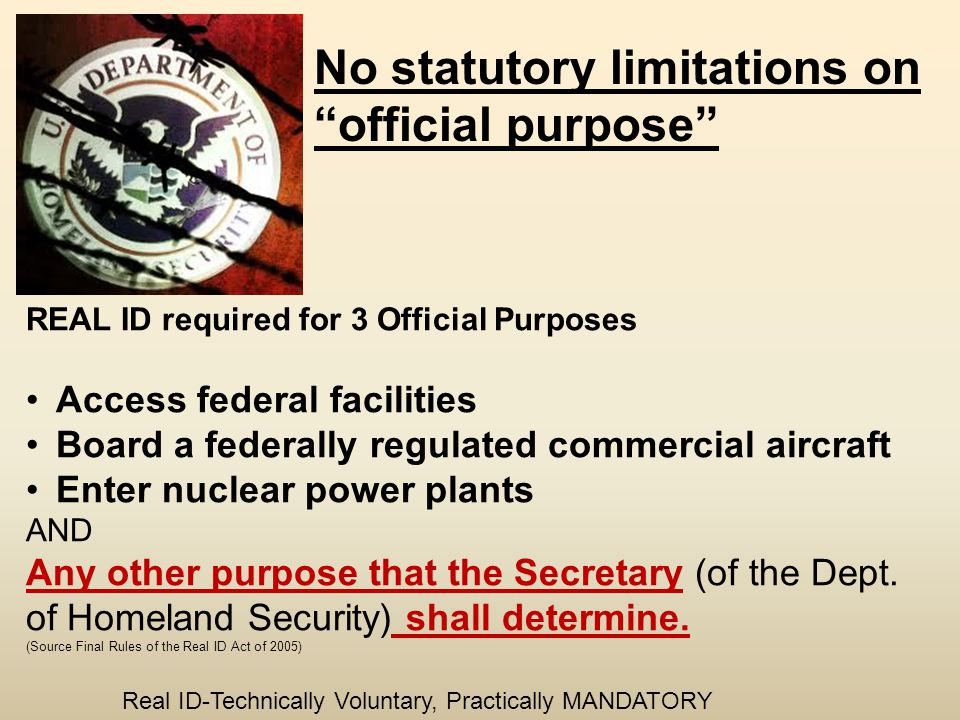 No statutory limitations on official purpose REAL ID required for 3 Official Purposes Access federal facilities Board a federally regulated commercial aircraft Enter nuclear power plants AND Any other purpose that the Secretary (of the Dept.