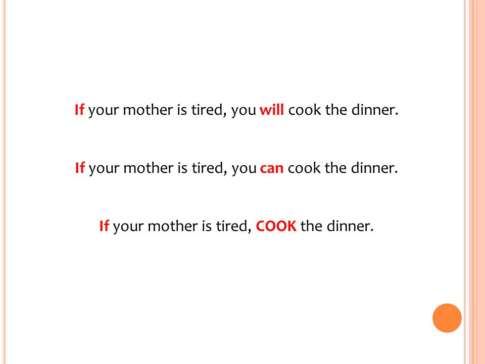 If your mother is tired, you will cook the dinner. If your mother is tired, you can cook the dinner. If your mother is tired, COOK the dinner.