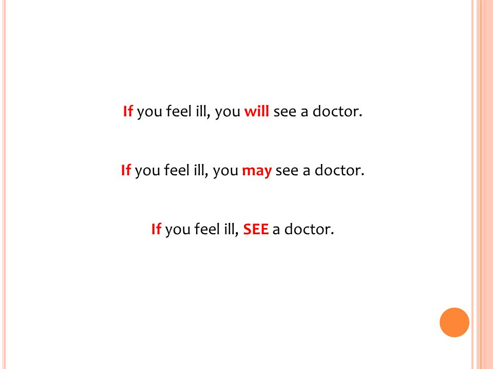 If you feel ill, you will see a doctor. If you feel ill, you may see a doctor. If you feel ill, SEE a doctor.