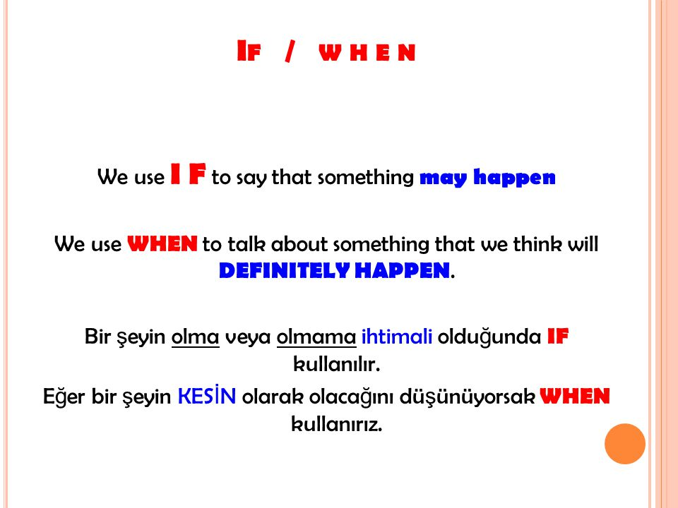 We use I F to say that something may happen We use WHEN to talk about something that we think will DEFINITELY HAPPEN. Bir ş eyin olma veya olmama ihti