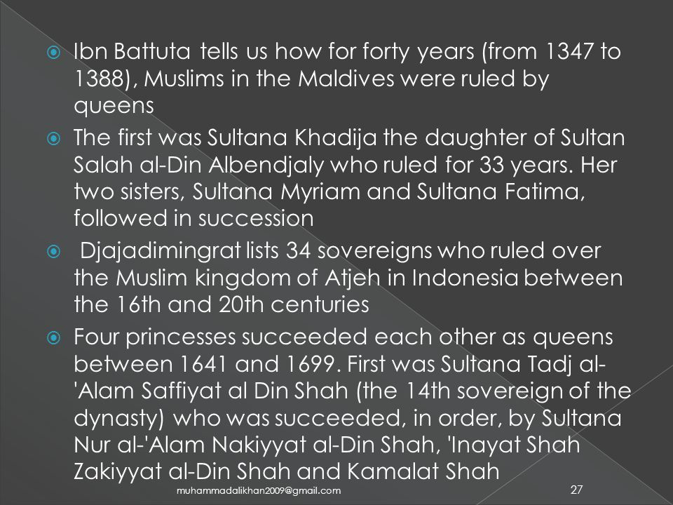 Ibn Battuta tells us how for forty years (from 1347 to 1388), Muslims in the Maldives were ruled by queens  The first was Sultana Khadija the daughter of Sultan Salah al-Din Albendjaly who ruled for 33 years.