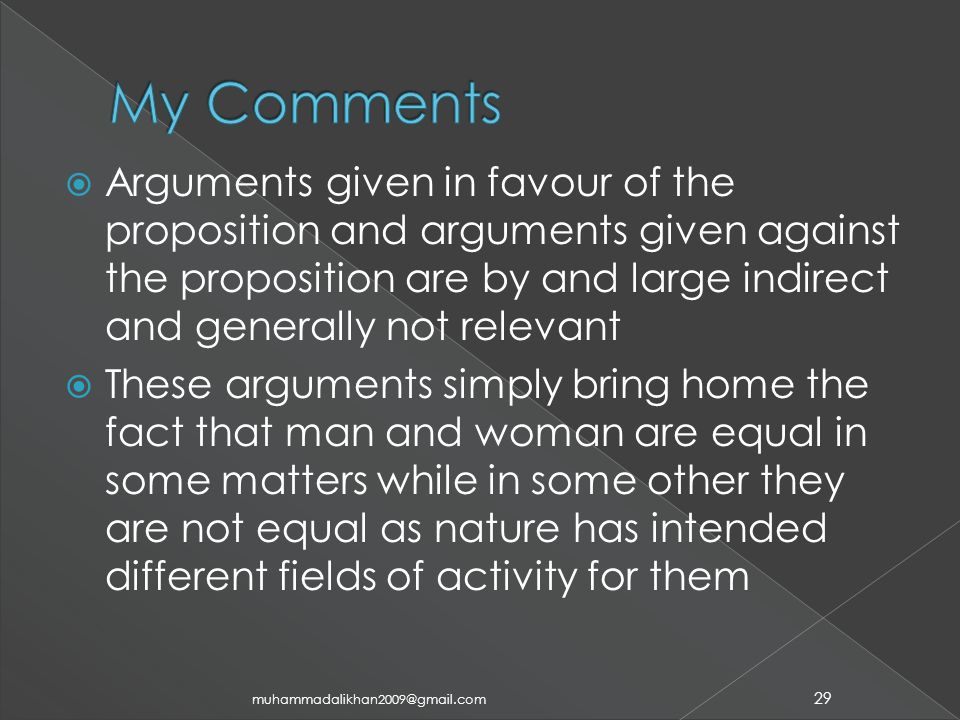  Arguments given in favour of the proposition and arguments given against the proposition are by and large indirect and generally not relevant  These arguments simply bring home the fact that man and woman are equal in some matters while in some other they are not equal as nature has intended different fields of activity for them 29