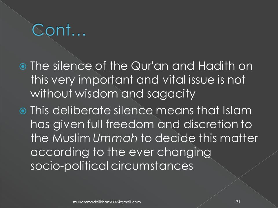  The silence of the Qur an and Hadith on this very important and vital issue is not without wisdom and sagacity  This deliberate silence means that Islam has given full freedom and discretion to the Muslim Ummah to decide this matter according to the ever changing socio ‑ political circumstances 31