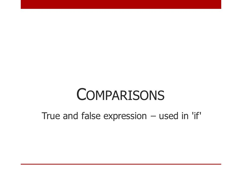 C OMPARISONS True and false expression – used in if