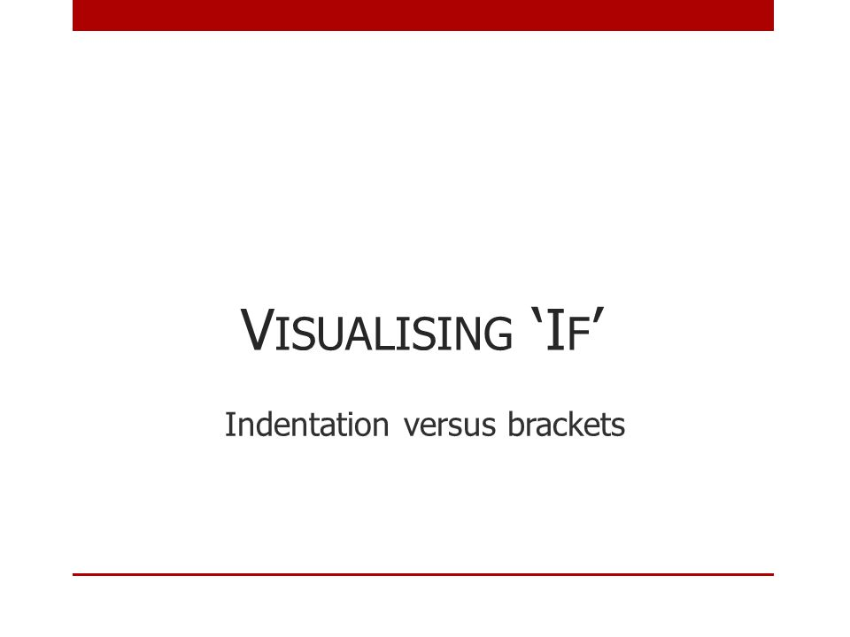 V ISUALISING 'I F ' Indentation versus brackets