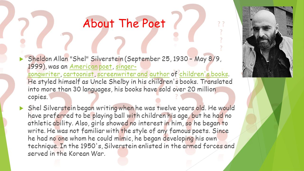 About The Poet  Sheldon Allan Shel Silverstein (September 25, 1930 – May 8/9, 1999), was an American poet, singer- songwriter, cartoonist, screenwriter and author of children s books.