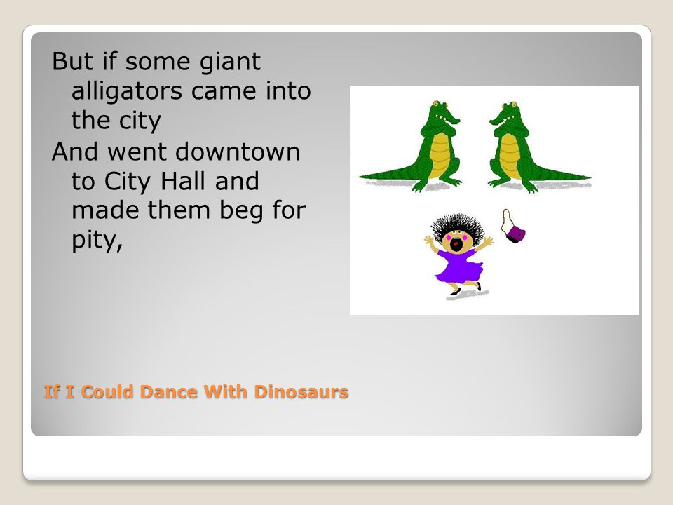 If I Could Dance With Dinosaurs But if some giant alligators came into the city And went downtown to City Hall and made them beg for pity,
