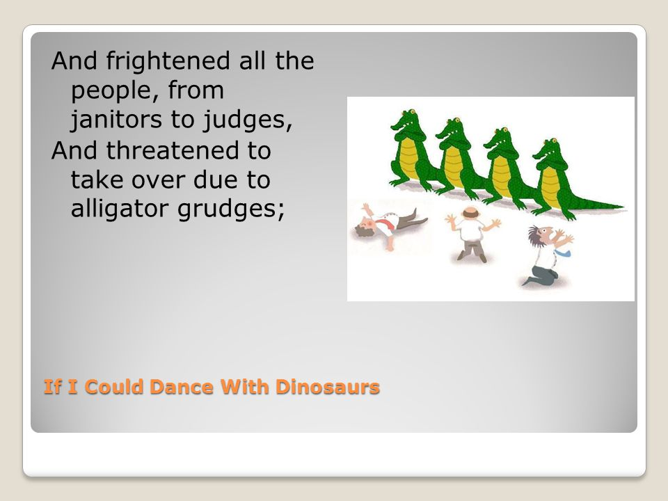 If I Could Dance With Dinosaurs And frightened all the people, from janitors to judges, And threatened to take over due to alligator grudges;
