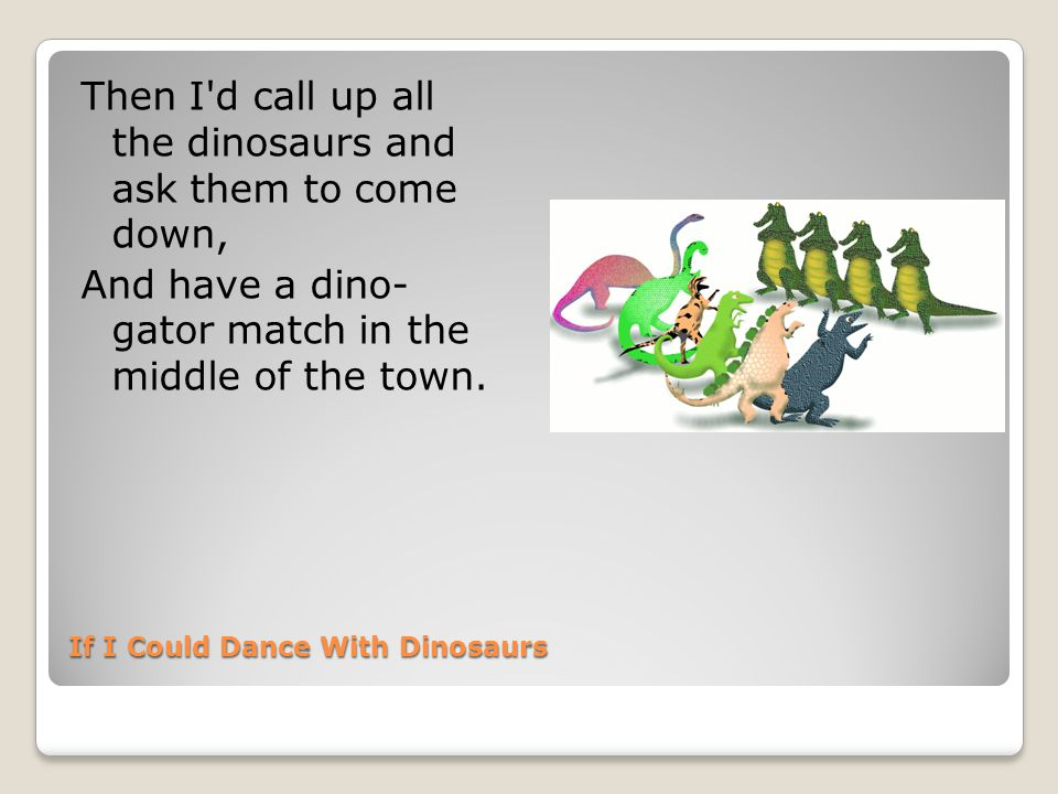If I Could Dance With Dinosaurs Then I d call up all the dinosaurs and ask them to come down, And have a dino- gator match in the middle of the town.
