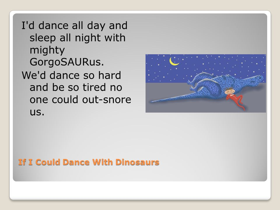If I Could Dance With Dinosaurs I d dance all day and sleep all night with mighty GorgoSAURus.