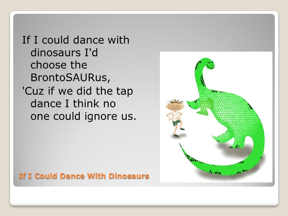 If I Could Dance With Dinosaurs Then alligator claws would clash while scales and teeth go flying And clouds of dust would hide the fight so no one knows who s crying.