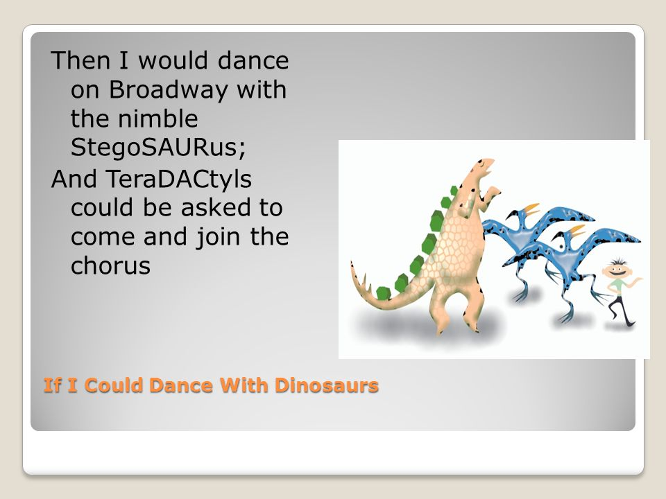 If I Could Dance With Dinosaurs Or I could win a contest with the dainty AlloSAURus, And though the judge might be against us, all the kids are for us.