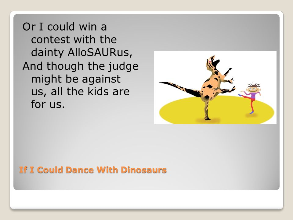 If I Could Dance With Dinosaurs I could dance in Rockefeller s garden with DiPLODocus, But he might eat it up and then they would make a lot of fuss!