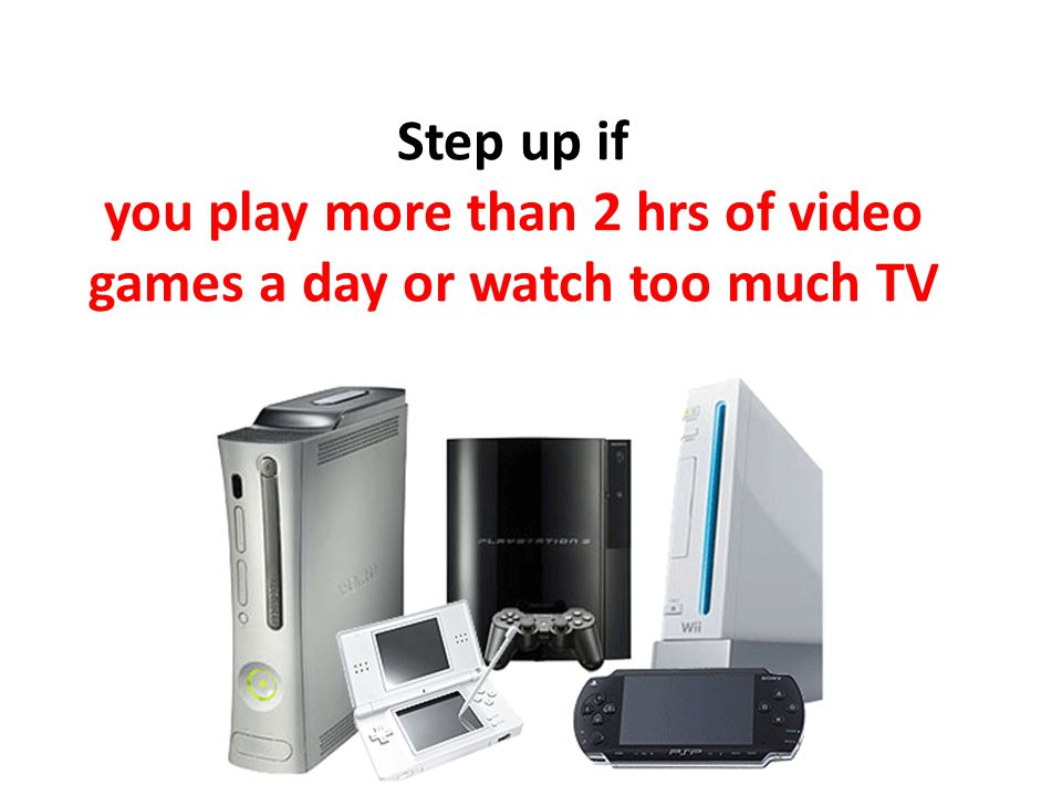 Step up if you play more than 2 hrs of video games a day or watch too much TV