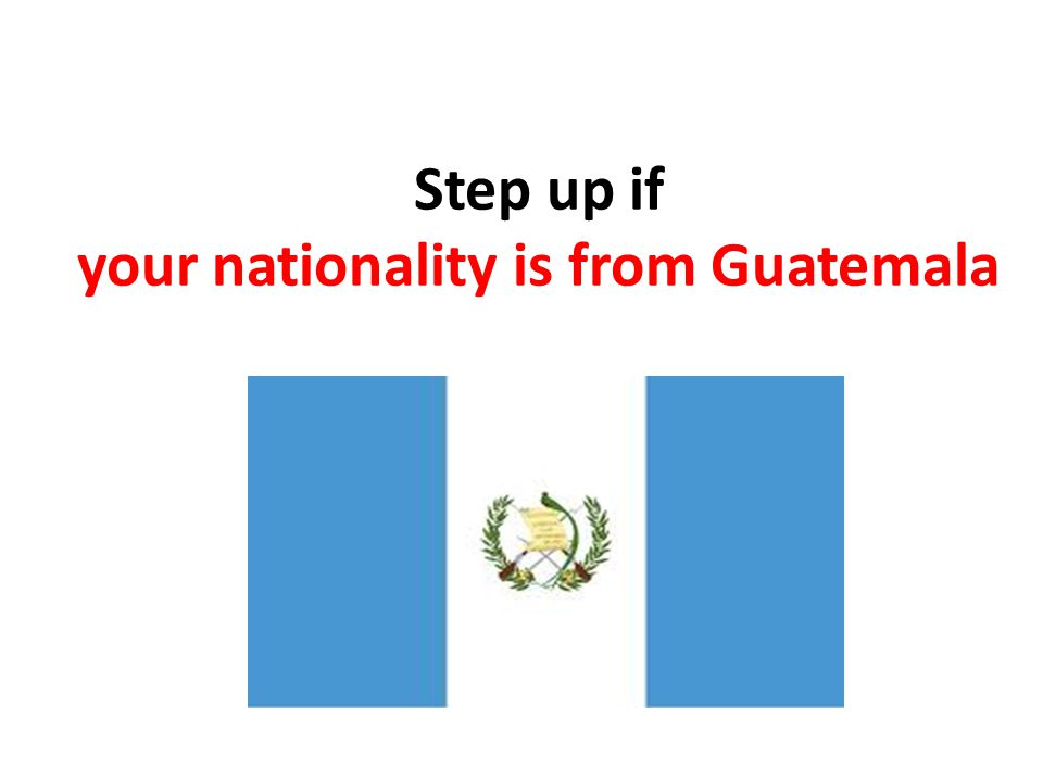 Step up if your nationality is from Guatemala