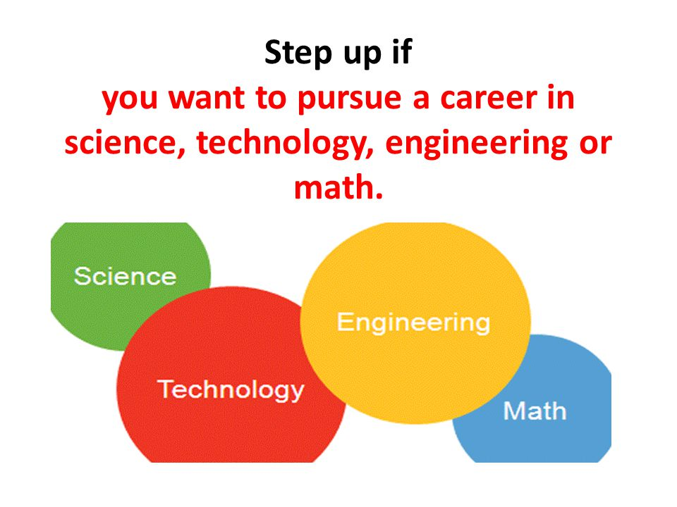 Step up if you want to pursue a career in science, technology, engineering or math.