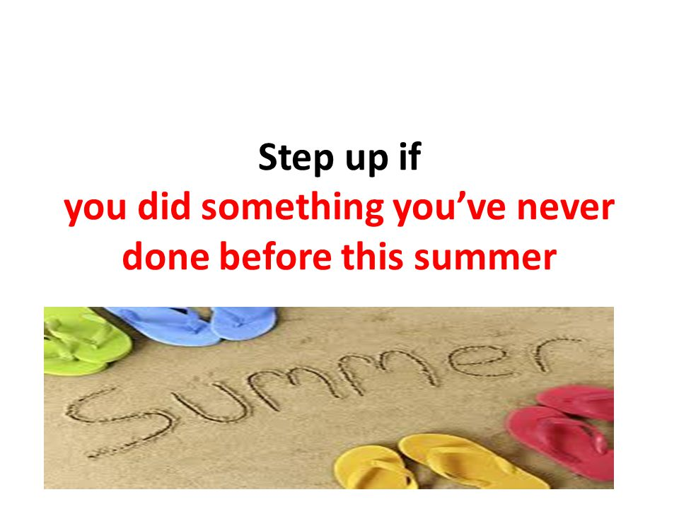 Step up if you did something you've never done before this summer