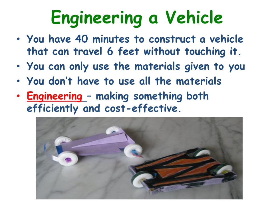 Engineering a Vehicle You have 40 minutes to construct a vehicle that can travel 6 feet without touching it.