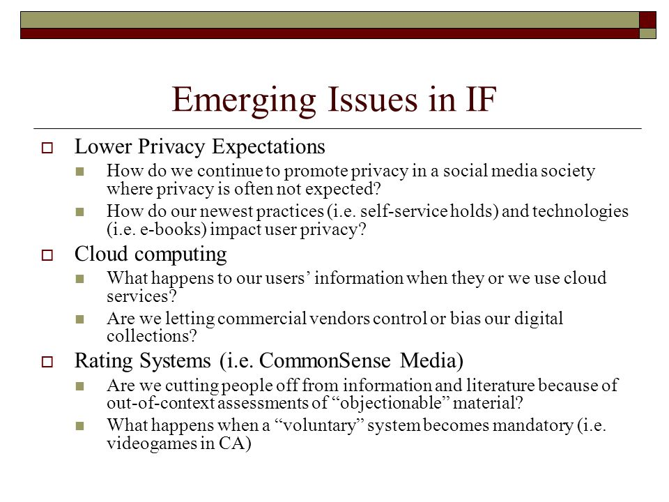 Emerging Issues in IF  Lower Privacy Expectations How do we continue to promote privacy in a social media society where privacy is often not expected.