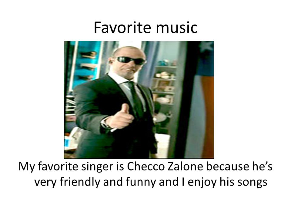 Favorite music My favorite singer is Checco Zalone because he's very friendly and funny and I enjoy his songs