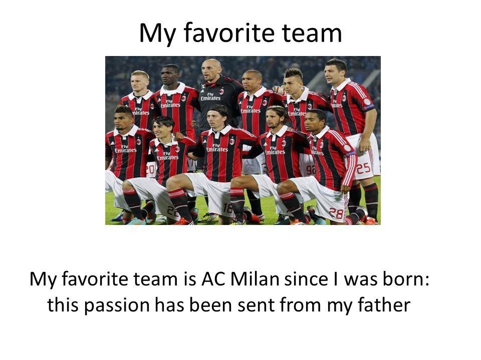 My favorite team My favorite team is AC Milan since I was born: this passion has been sent from my father