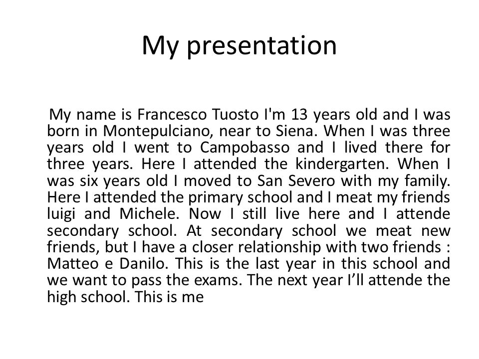 My presentation My name is Francesco Tuosto I m 13 years old and I was born in Montepulciano, near to Siena.