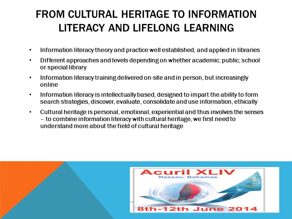 FROM CULTURAL HERITAGE TO INFORMATION LITERACY AND LIFELONG LEARNING Information literacy theory and practice well established, and applied in librari