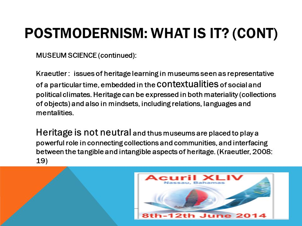 POSTMODERNISM: WHAT IS IT? (CONT) MUSEUM SCIENCE (continued): Kraeutler : issues of heritage learning in museums seen as representative of a particula