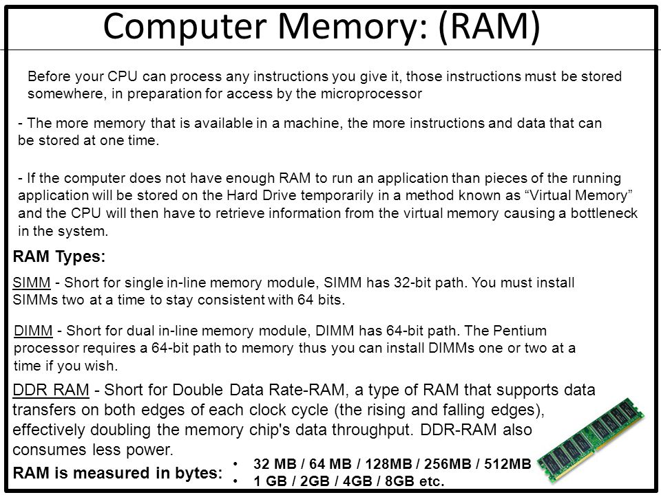 Computer Memory: (RAM) Before your CPU can process any instructions you give it, those instructions must be stored somewhere, in preparation for acces