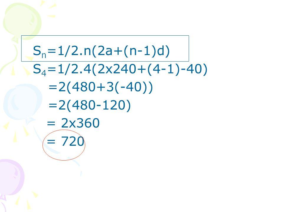 S n =1/2.n(2a+(n-1)d) S 4 =1/2.4(2x240+(4-1)-40) =2(480+3(-40)) =2(480-120) = 2x360 = 720
