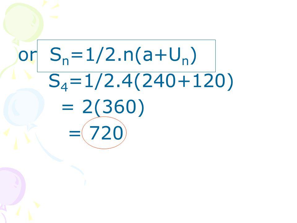 or S n =1/2.n(a+U n ) S 4 =1/2.4(240+120) = 2(360) = 720