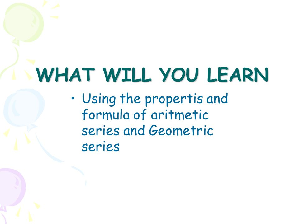WHAT WILL YOU LEARN Using the propertis and formula of aritmetic series and Geometric series