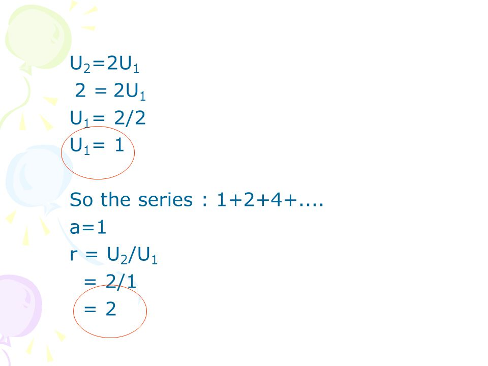 U 2 =2U 1 2 = 2U 1 U 1 = 2/2 U 1 = 1 So the series : 1+2+4+.... a=1 r = U 2 /U 1 = 2/1 = 2