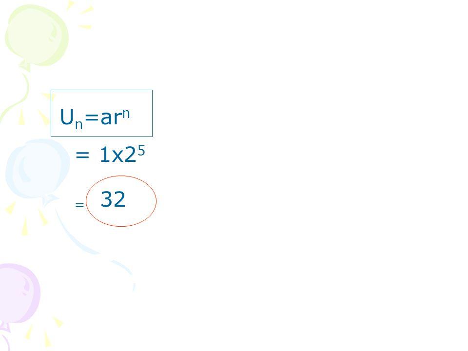 U n =ar n = 1x2 5 = 32