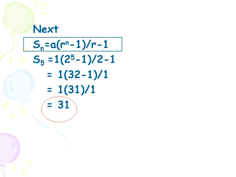 Next S n =a(r n -1)/r-1 S 5 =1(2 5 -1)/2-1 = 1(32-1)/1 = 1(31)/1 = 31