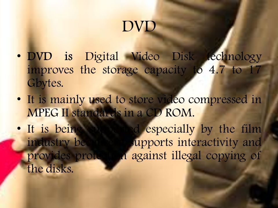DVD DVD is Digital Video Disk technology improves the storage capacity to 4.7 to 17 Gbytes.