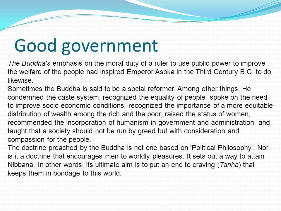 Good government The Buddha's emphasis on the moral duty of a ruler to use public power to improve the welfare of the people had inspired Emperor Asoka