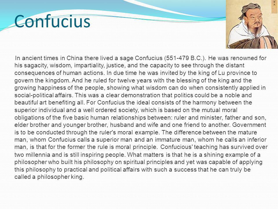 Confucius In ancient times in China there lived a sage Confucius (551-479 B.C.). He was renowned for his sagacity, wisdom, impartiality, justice, and