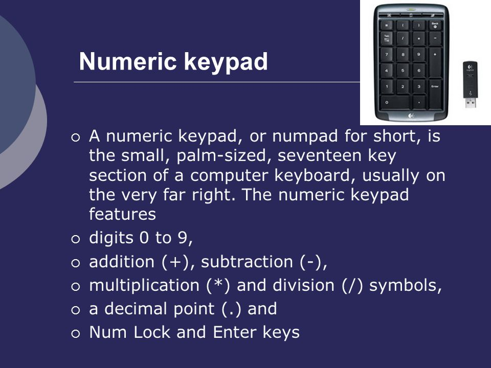 Application of Numeric keypad  Numeric keypads are useful for entering long sequences of numbers quickly, for example in spreadsheets, financial/accounting programs, and calculators.