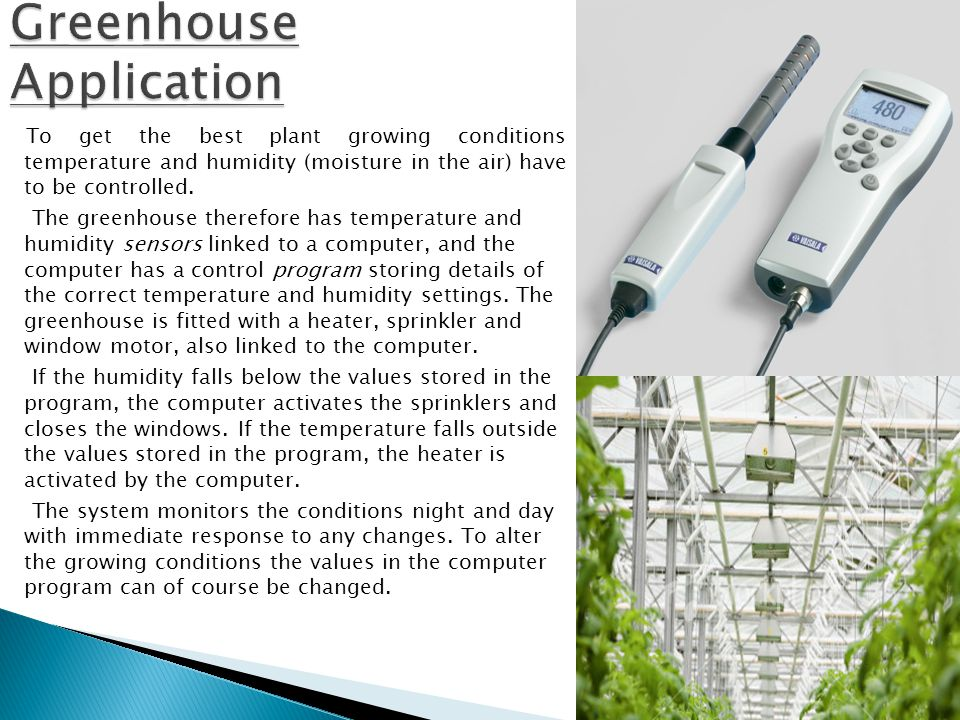 To get the best plant growing conditions temperature and humidity (moisture in the air) have to be controlled.