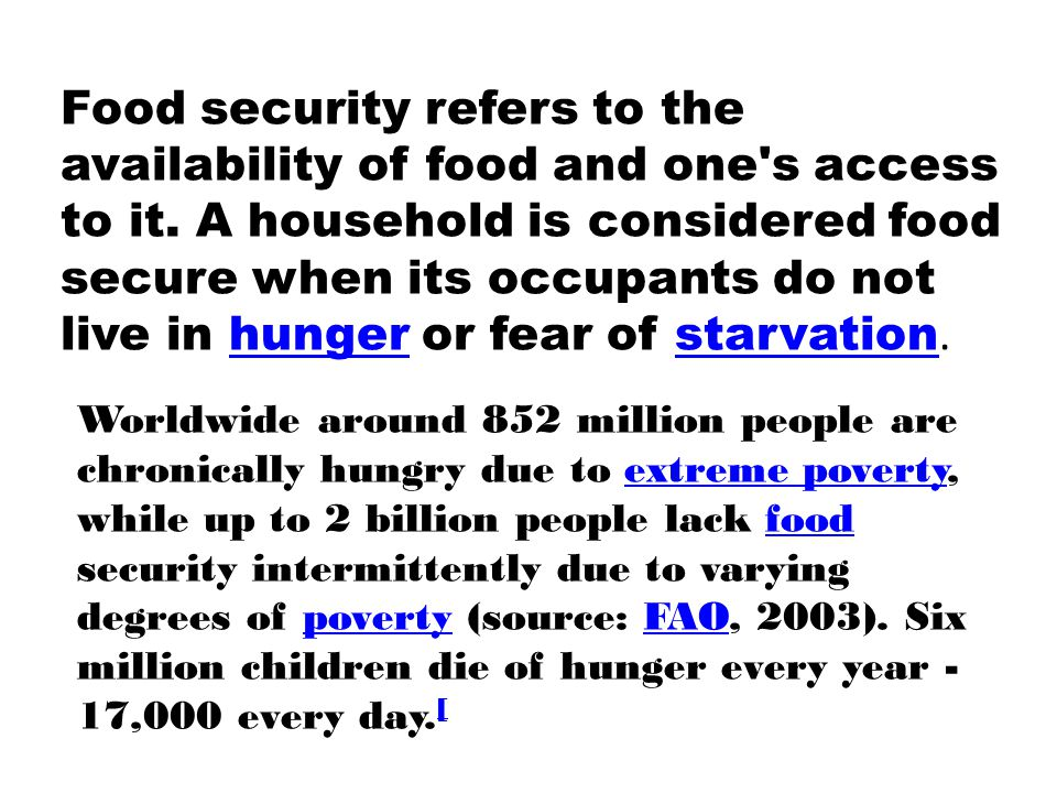 Food security refers to the availability of food and one's access to it. A household is considered food secure when its occupants do not live in hunge