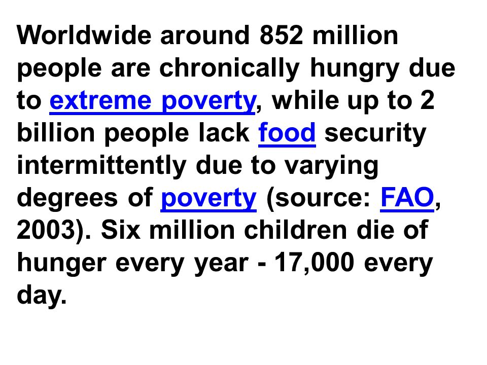 Worldwide around 852 million people are chronically hungry due to extreme poverty, while up to 2 billion people lack food security intermittently due