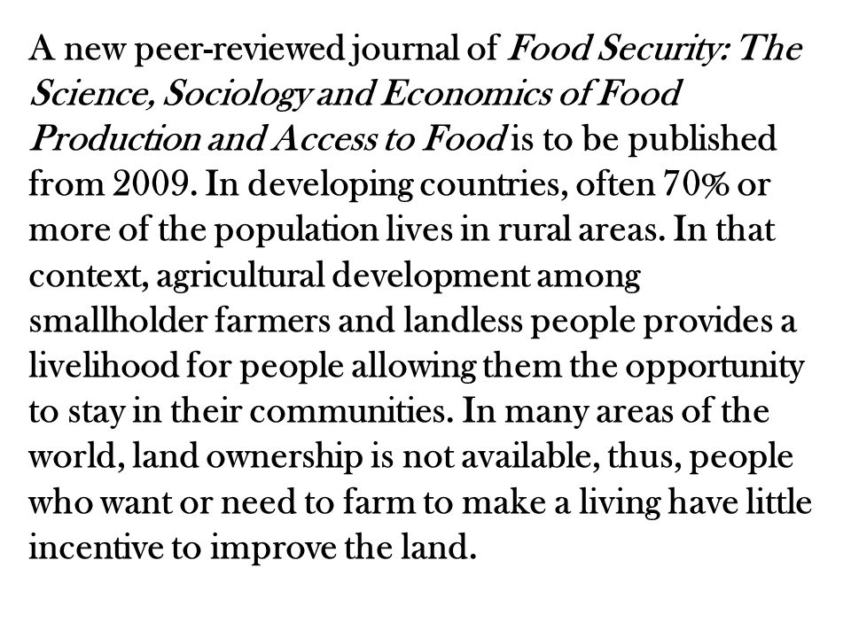 A new peer-reviewed journal of Food Security: The Science, Sociology and Economics of Food Production and Access to Food is to be published from 2009.