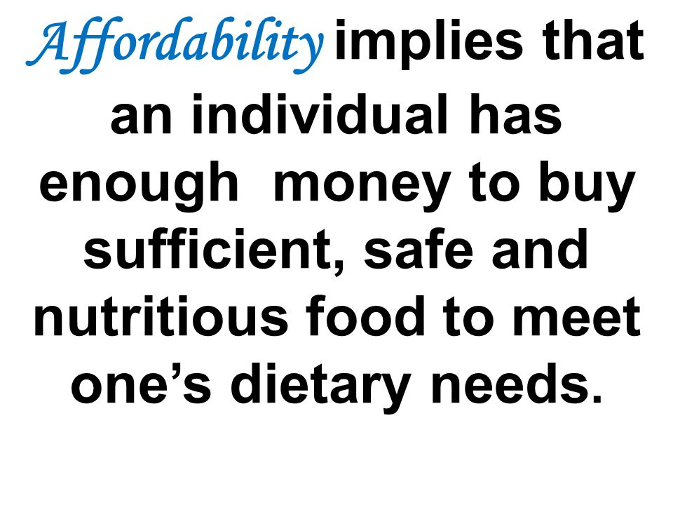 Affordability implies that an individual has enough money to buy sufficient, safe and nutritious food to meet one's dietary needs.