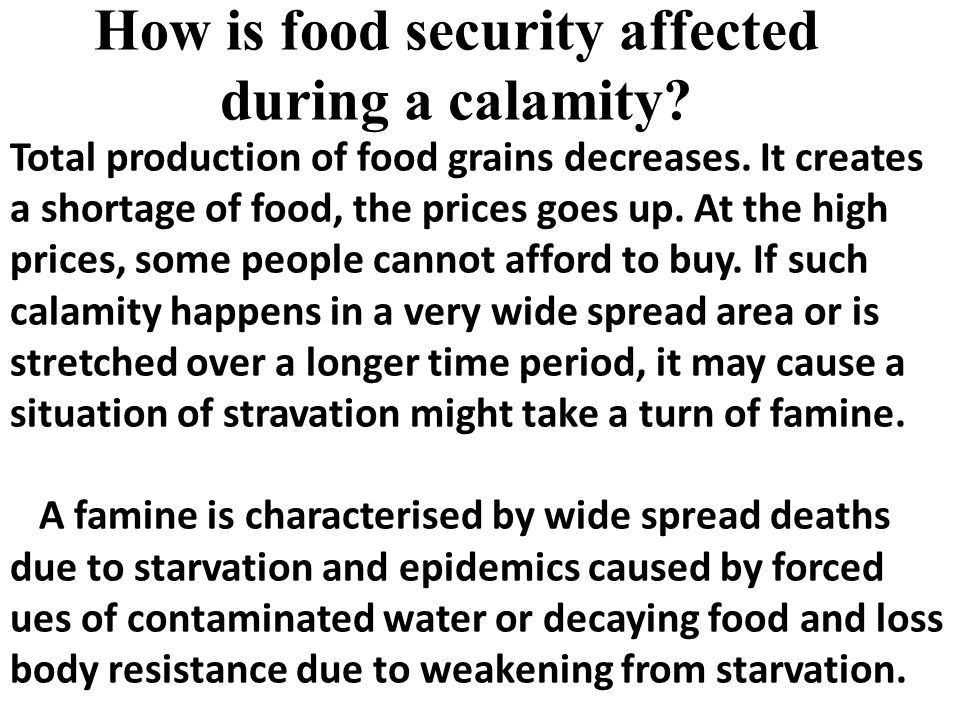 How is food security affected during a calamity? Total production of food grains decreases. It creates a shortage of food, the prices goes up. At the