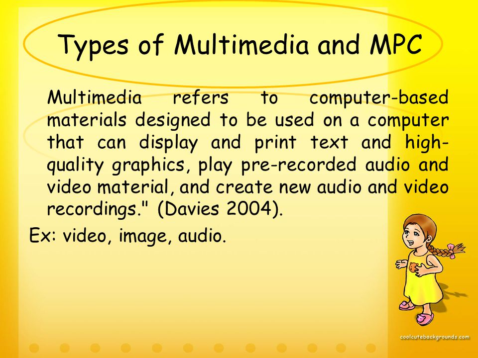 Types of Multimedia and MPC Multimedia refers to computer-based materials designed to be used on a computer that can display and print text and high- quality graphics, play pre-recorded audio and video material, and create new audio and video recordings. (Davies 2004).