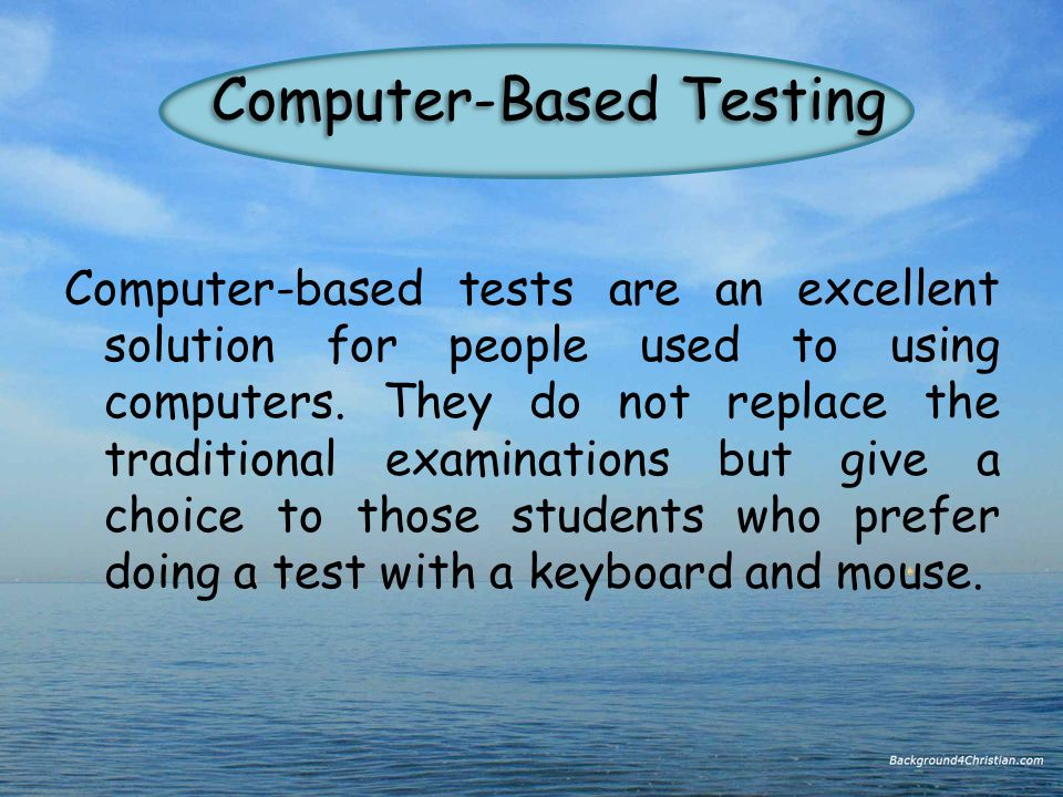 Computer-Based Testing Computer-based tests are an excellent solution for people used to using computers.