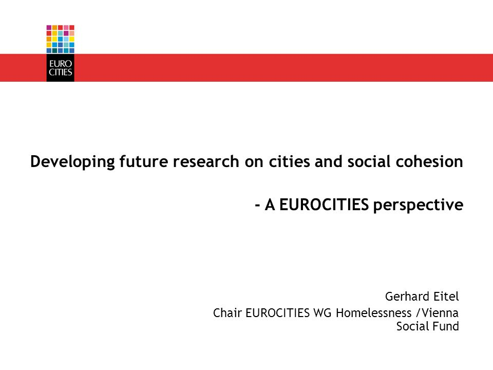 Gerhard Eitel Chair EUROCITIES WG Homelessness /Vienna Social Fund Developing future research on cities and social cohesion - A EUROCITIES perspective