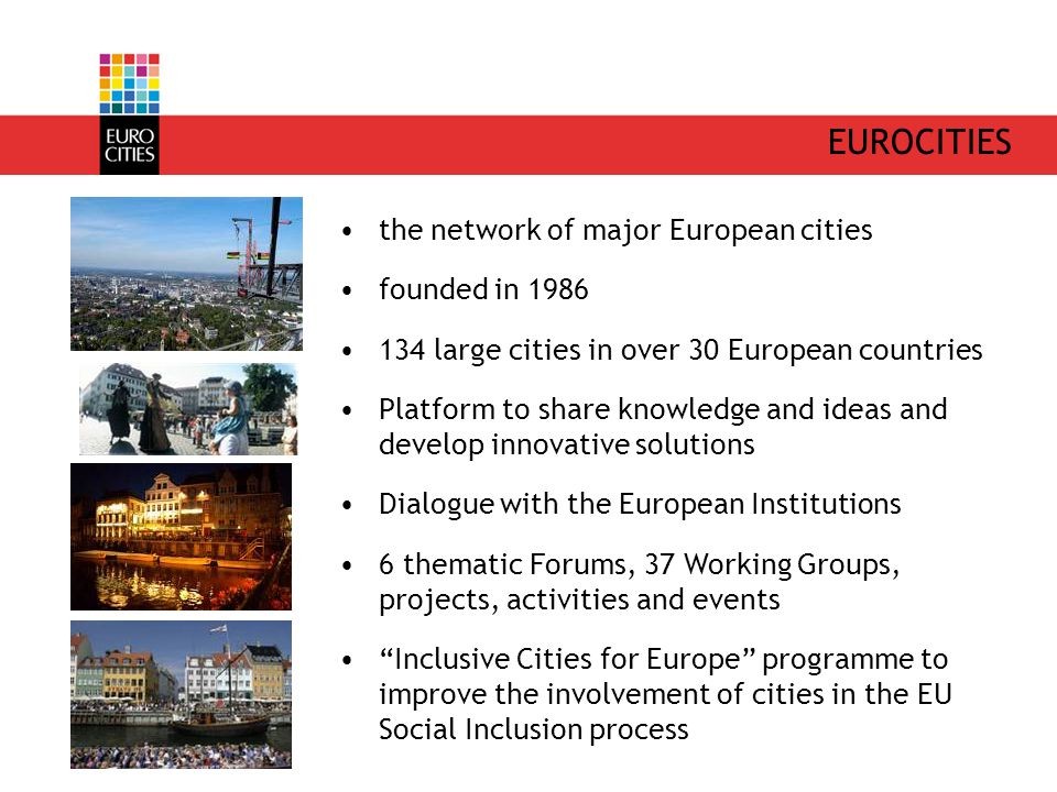 EUROCITIES the network of major European cities founded in 1986 134 large cities in over 30 European countries Platform to share knowledge and ideas and develop innovative solutions Dialogue with the European Institutions 6 thematic Forums, 37 Working Groups, projects, activities and events Inclusive Cities for Europe programme to improve the involvement of cities in the EU Social Inclusion process